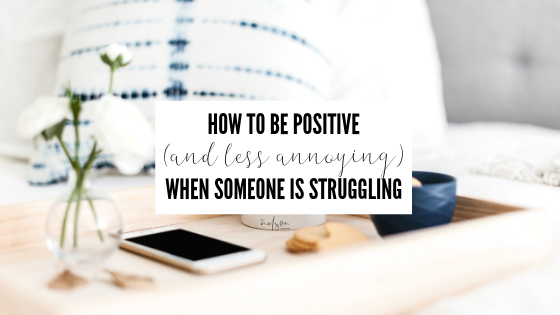 How to Be Positive (and not annoying) for Someone Who Is Struggling