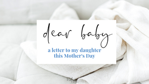 Dear Baby: A Letter to My Daughter This Mother's Day