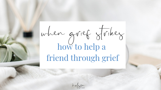 When Grief Strikes: How to Help A Friend Through Grief