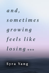 and, sometimes growing feels like losing
