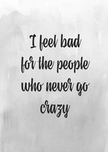 I Feel Bad For The People Who Never Go Crazy - Art Print