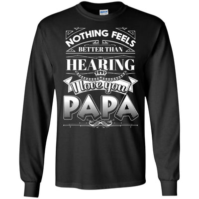 Nothing Feels Better Than Hearing I Love You Papa T-Shirt Father's Day BigProStore