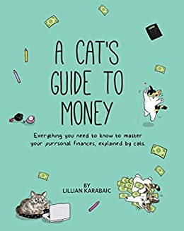 A Cat's Guide to Money: Everything You Need to Know to Master Your Purrsonal Finances, Explained by Cats by Lillian Karabaic
