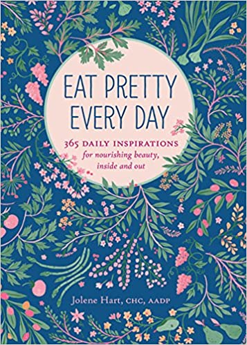Eat Pretty Everyday: 365 Daily Inspirations for Nourishing Beauty, Inside and Out by Jolene Hart