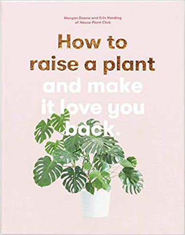 How to Raise a Plant: and Make It Love You Back (A modern gardening book for a new generation of indoor gardeners) by Morgan Doane