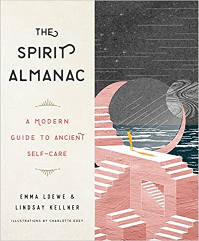 The Spirit Almanac: A Modern Guide to Ancient Self-Care by Emma Loewe and Lindsay Kellner