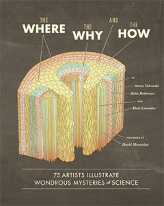 The Where, the Why, and the How 75 Artists Illustrate Wondrous Mysteries of Science by Jenny Volvovski, Matt Lamothe, and Julia Rothman