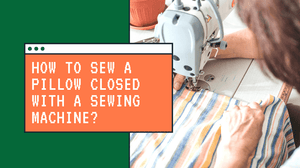 How to Sew a Pillow Closed With a Sewing Machine?