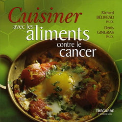 BÉLIVEAU, Richard; GINGRAS, Denis: Cuisiner les aliments contre le cancer