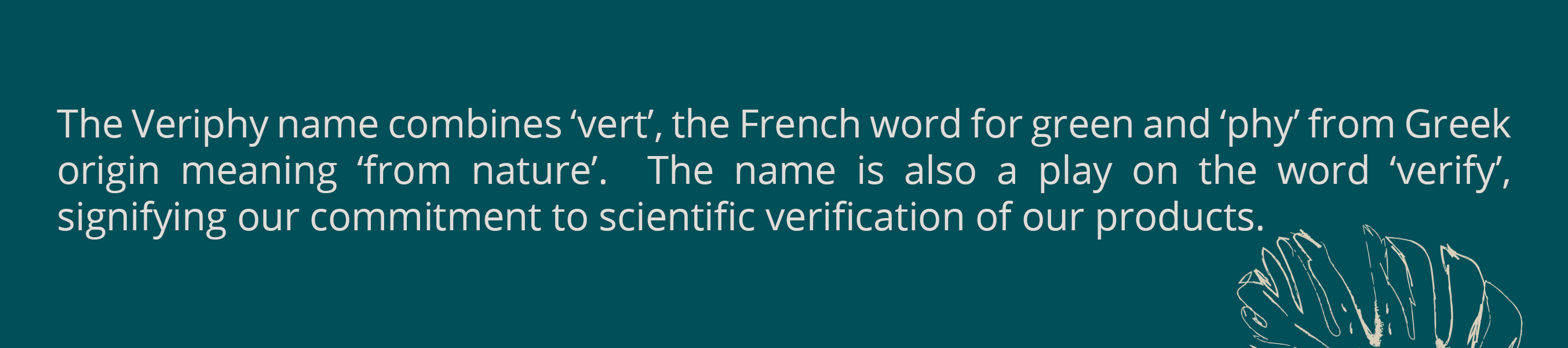 The Veriphy name combines 'vert', the French word for green and 'phy' from Greek origin meaning 'from nature'.  The name is also a play on the word 'verify', signifying our commitment to scientific verification of our products.