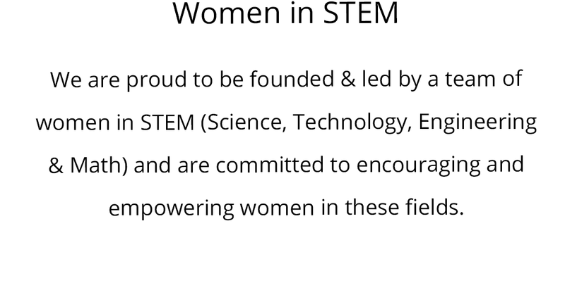 Women in STEM  We are proud to be founded & led by a team of women in STEM (Science, Technology, Engineering & Math) and are committed to encouraging and empowering women in these fields.