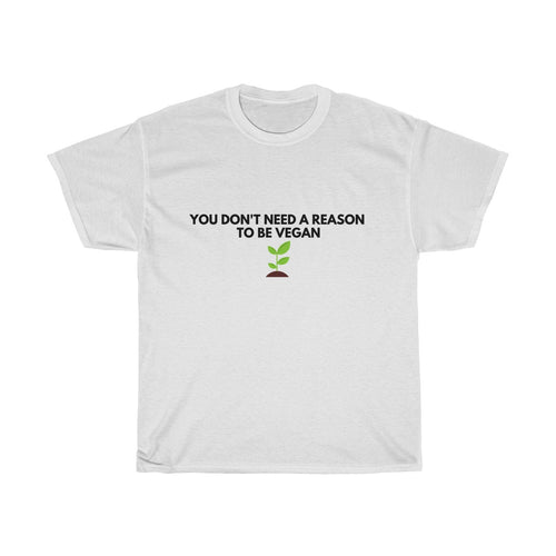 You Don't Need A Reason to Be Vegan -Unisex Heavy Cotton Tee