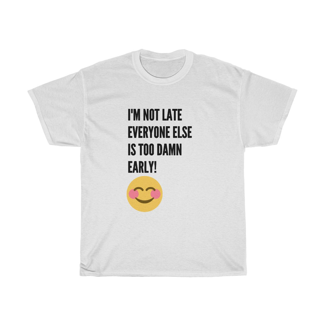 I'm not late but everyone is too damn early -Unisex Heavy Cotton Tee