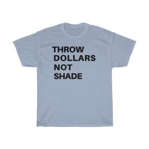 Throw Dollars Not Shade -Unisex Heavy Cotton Tee
