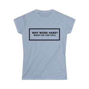 Why Work Hard When You Can Chill -Women's Softstyle Tee