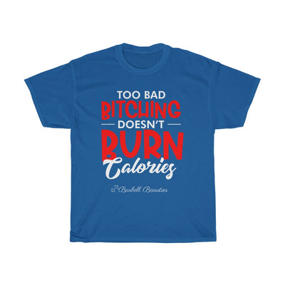 Too BAD Bitching Doesn't Burn Calories Unisex Heavy Cotton Tee