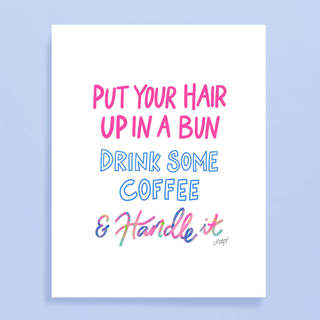 Put You Hair Up, Drink Some Coffee & Handle It - Hand Lettering Art Print