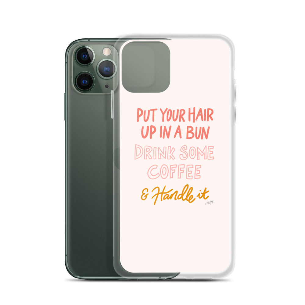 Put Your Hair Up, Drink Some Coffee and Handle It - iPhone Case