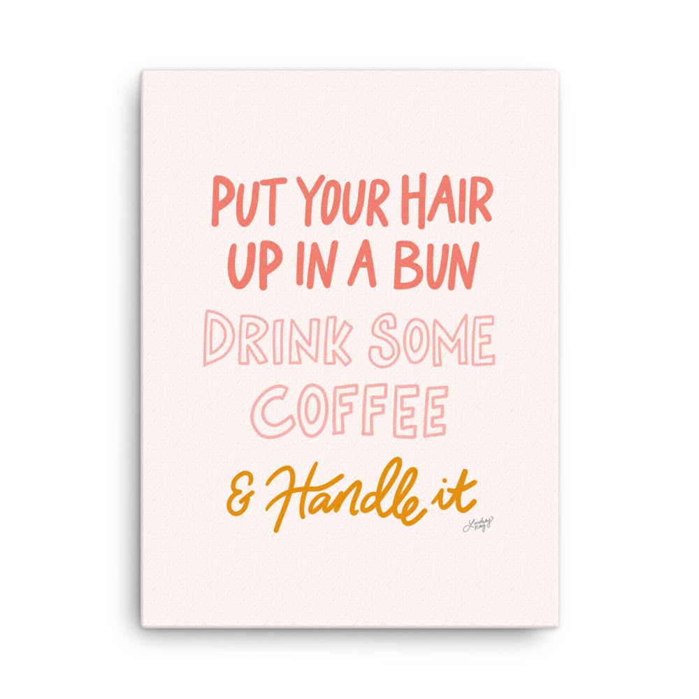 Hair Up, Drink Some Coffee & Handle it - Canvas
