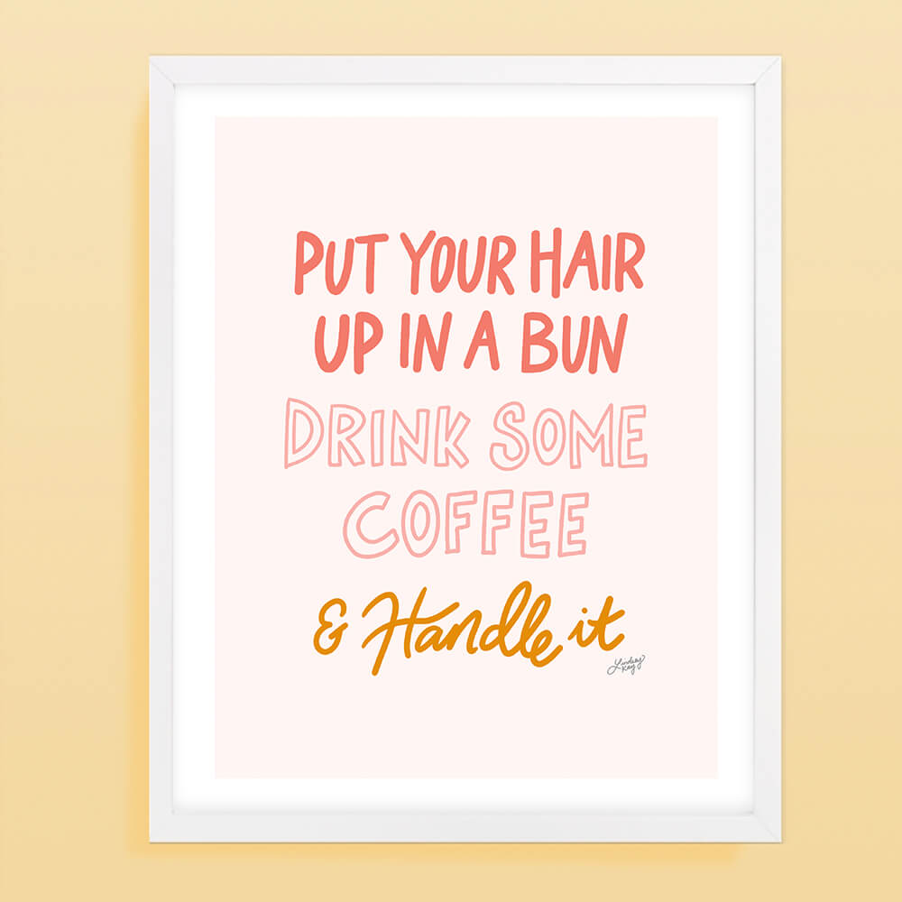 put your hair up, drink coffee and handle it, motivational, hand-drawn, lettering, art print, wall art, feminine, lindsey kay co