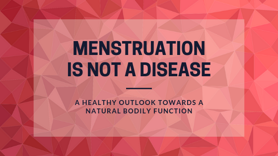 Menstruation Is Not a Disease - A healthy outlook towards a natural bodily function