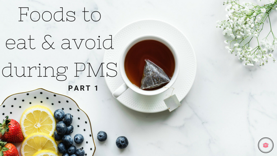 Foods to Eat and Avoid During PMS - Part 1