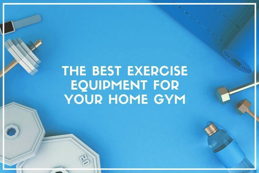 The Best Exercise Equipment for Your Home Gym