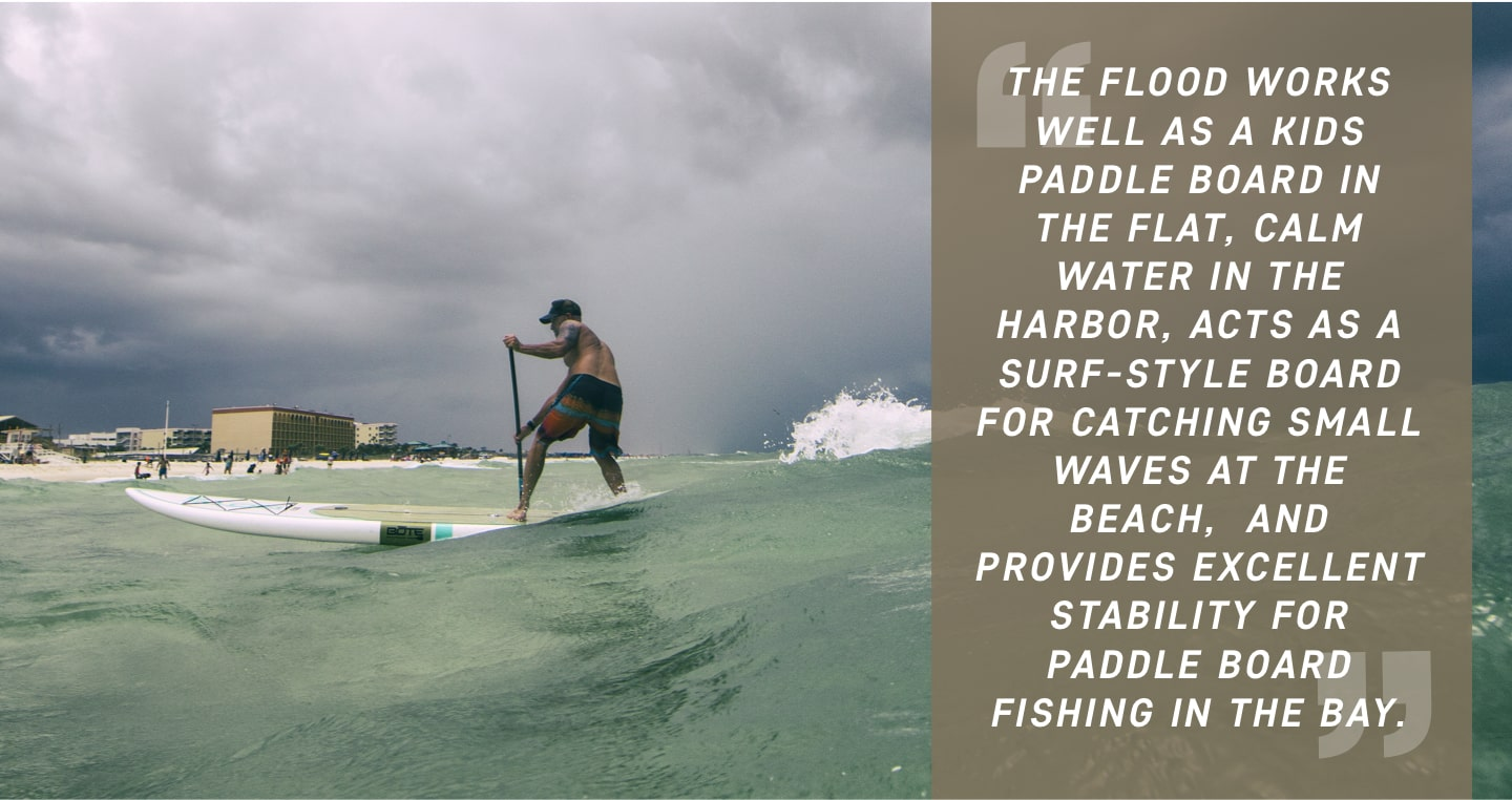 The Flood works well as a kids paddle board in the flat, calm water in the Harbor, acts as a surf-style board for catching small waves at the beach,  and provides excellent stability for paddle board fishing in the Bay.