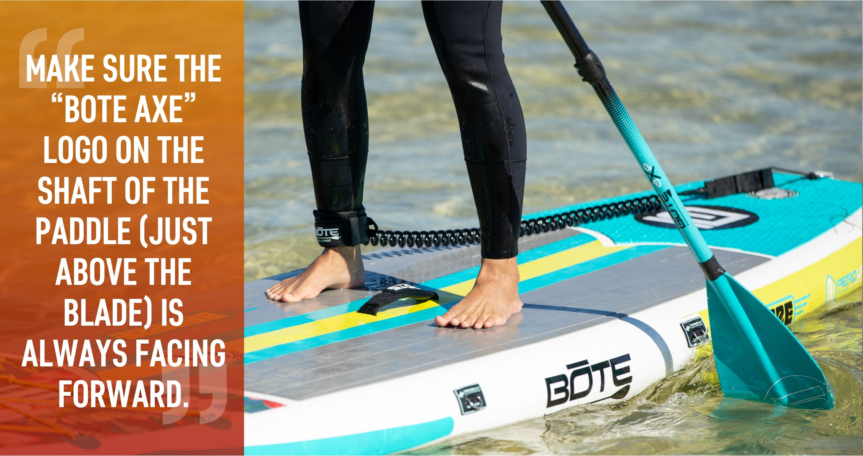 Make sure the BOTE Axe logo on the shaft of the paddle (just above the blade) is always facing forward.