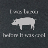 I was bacon before it was cool