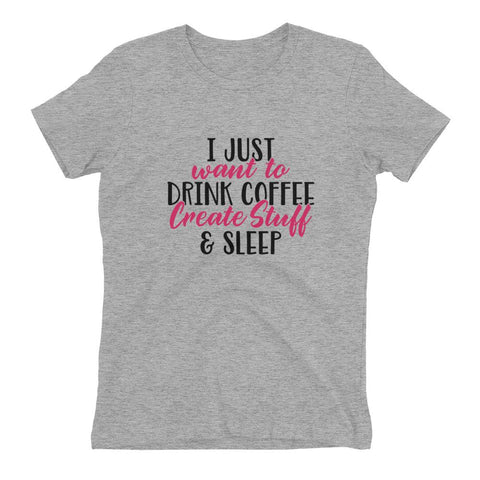I Just Want to Drink Coffee, Create Stuff and Sleep New Women's t-shirt Design