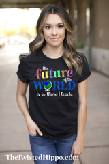 The Future of the World is in Those I Teach -Teacher - Unisex Shirt