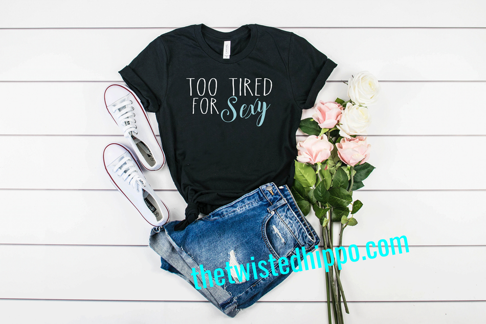 Too Tired for Sexy Black Tee or Tank