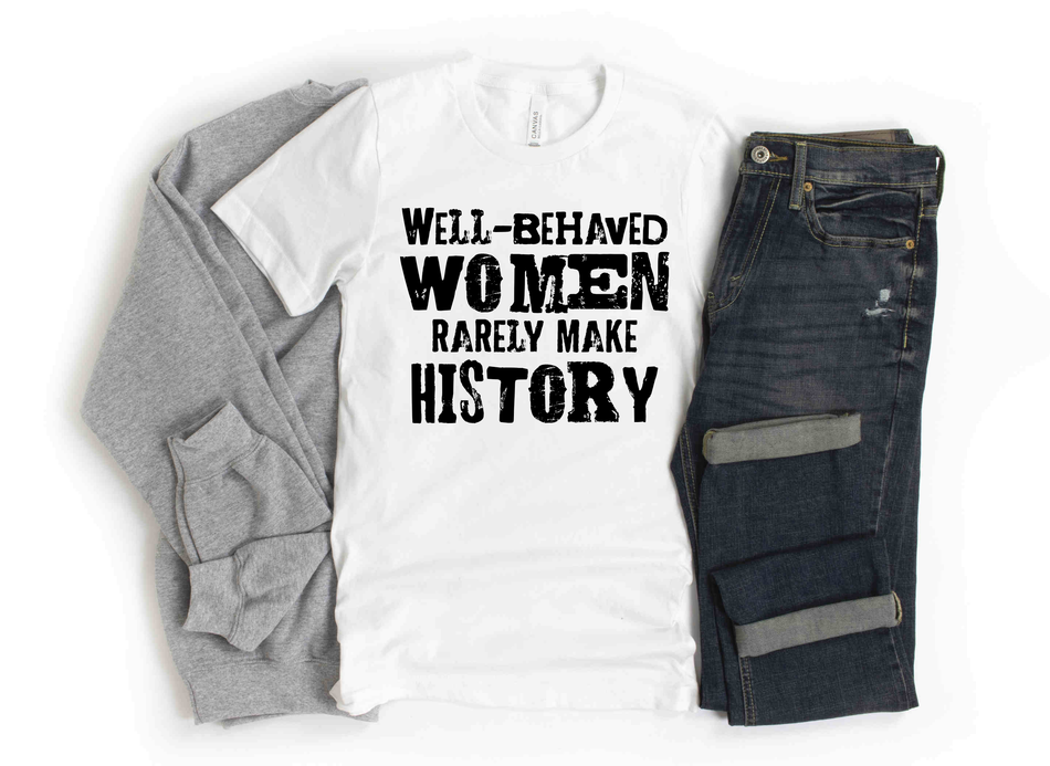 Well-Behaved Women Rarely Make History  Tees