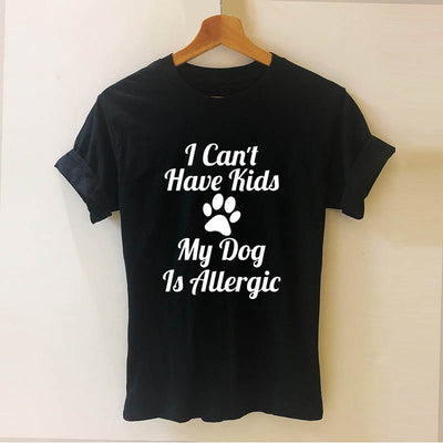 I Can't Have Kids My Dog is Allergic Printed T Shirt Funny Teeshirt Women Clothing Casual Short Sleeve Tops Tees Female