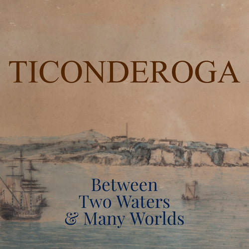 Ticonderoga: Between Two Waters & Many Worlds