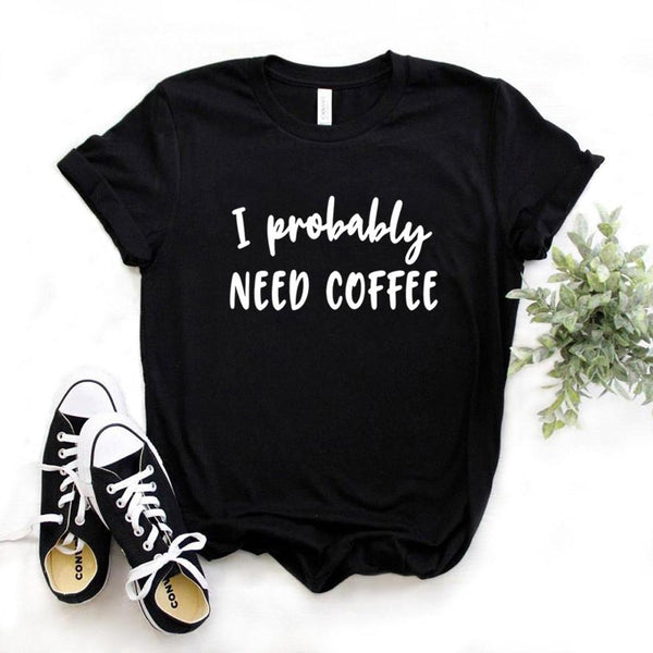 I Probably Need Coffee T-shirt