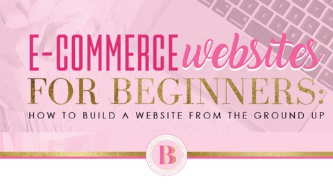 E-COMMERCE WEBSITES FOR BEGINNERS: HOW TO BUID A WEBSITE FROM THE GROUND UP