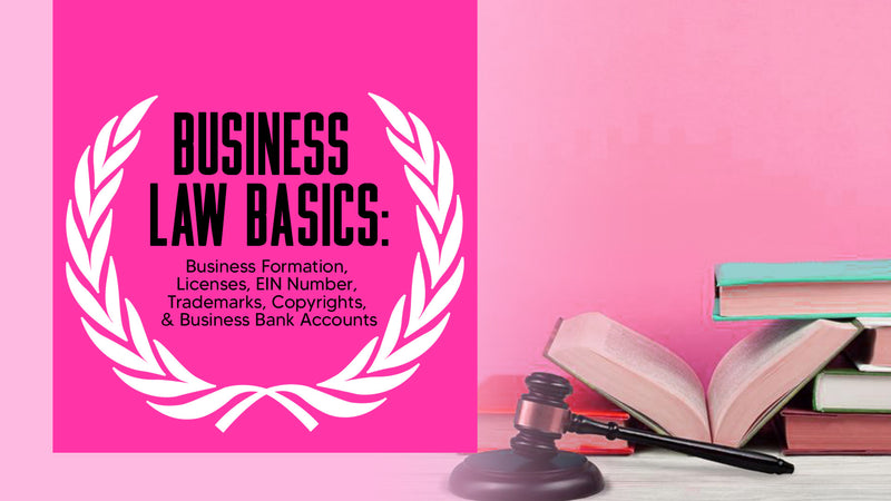 BUSINESS LAW BASICS: BUSINESS FORMATION, LICENSING, TRADEMARKS, COPYRIGHTS, EIN NUMBERS, & BANK ACCOUNTS