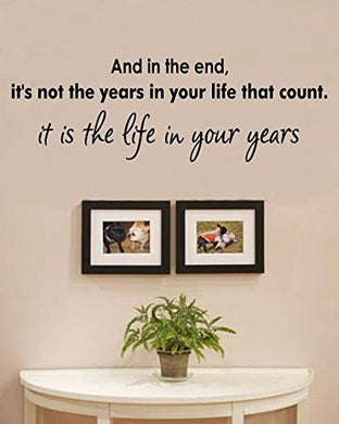 And In The End, It'S Not The Years In Your Life That Count. It Is The Life In Your Years. Vinyl Wall Decals Quotes Sayings Words Art Decor Lettering Vinyl Wall Art Inspirational Uplifting
