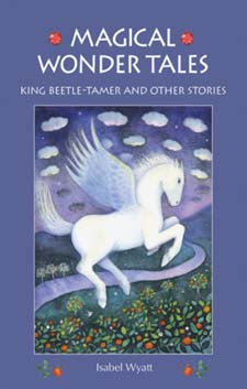 Magical Wonder Tales: King Beetle-Tamer and Other Stories by Isabel Wyatt