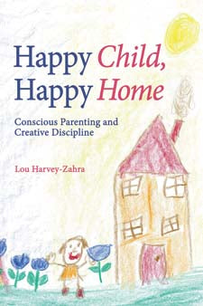 Happy Child, Happy Home: Conscious Parenting and Creative Discipline by Lou Harvey-Zahra