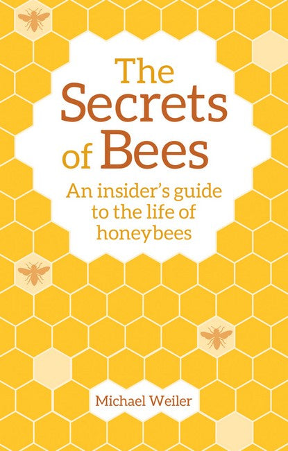 The Secrets of Bees ~ an insiders guide to the life of honeybees by Michael Weiler