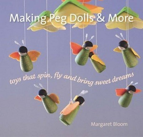 Making Peg Dolls and More ~ toys that spin, fly + bring sweet dreams by Margaret Bloom