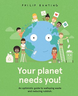 Your Planet Needs You ~ an optimistic guide to walloping waste + reducing rubbish by Philip Bunting