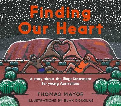 Finding Our Heart ~ a story about the Uluru Statement for young Australians by Thomas Mayor