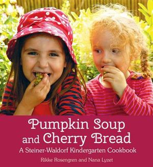 Pumpkin Soup + Cherry Bread ~ A Steiner-Waldorf Kindergarten Cookbook by Rikke Rosengren + Nana Lyzet