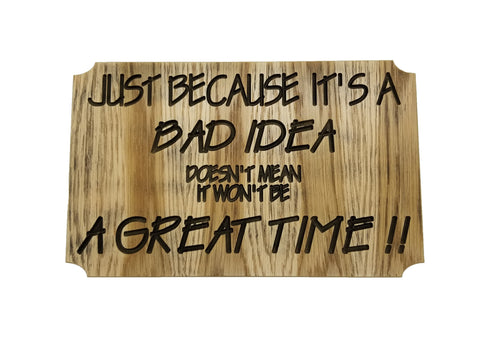"This wooden sign is rectangular with clipped edges. It is engraved with ""Just because it's a bad idea doesn't mean it won't be a great time!!"". Comes in either a black or white font."