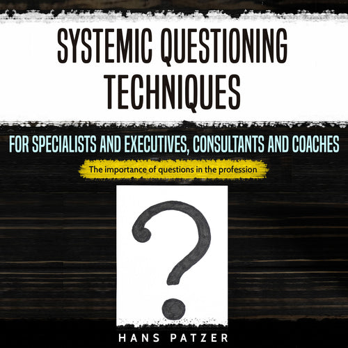 Systemic Questioning Techniques for Specialists and Executives, Consultants and Coaches: The Importance of Questions in the Profession