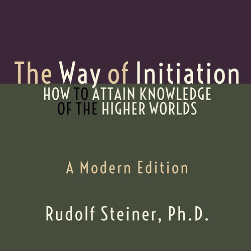 Way of Initiation, The - How to Attain Knowledge of the Higher Worlds: A Modern Edition